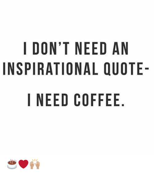 I DONT NEED AN INSPIRATIONAL QUOTE- I NEED COFFEE NO AU E QE ELF ... #needCoffee