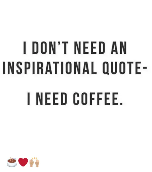 I DONT NEED AN INSPIRATIONAL QUOTE- I NEED COFFEE NO AU E QE ELF ... #needCoffee