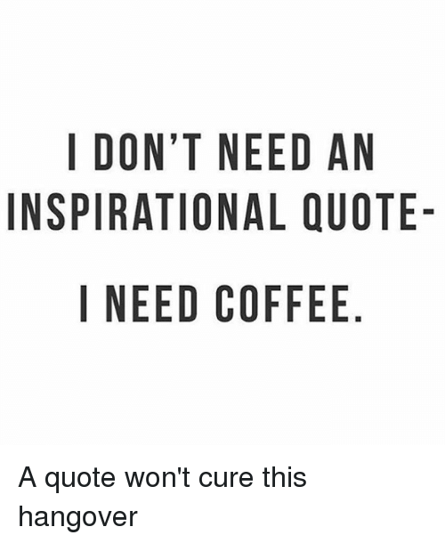 I DONT NEED AN INSPIRATIONAL QUOTE- I NEED COFFEE NO AU E DQ E ELF ... #blackCoffee