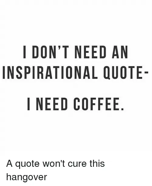 I DONT NEED AN INSPIRATIONAL QUOTE- I NEED COFFEE NO AU E DQ E ELF ... #blackCoffee