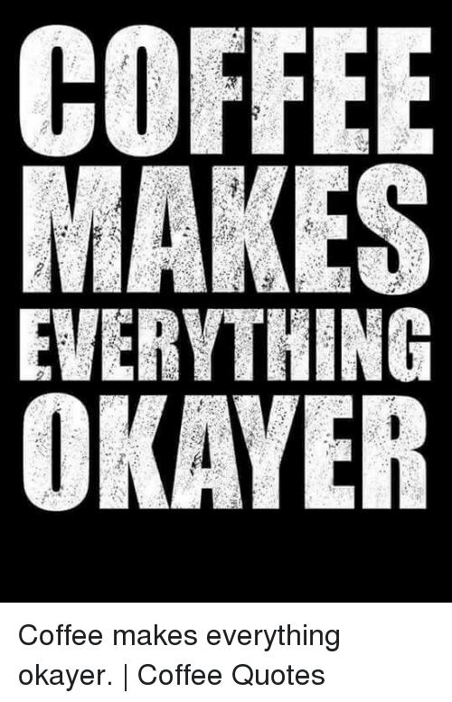 MAKES EVERYTHING OKAYER Coffee Makes Everything Okayer   Coffee ... #blackCoffee