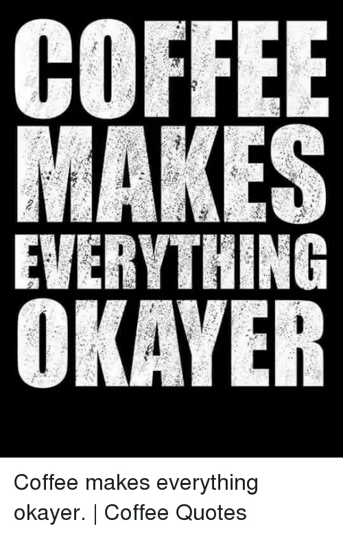 MAKES EVERYTHING OKAYER Coffee Makes Everything Okayer | Coffee ... #blackCoffee