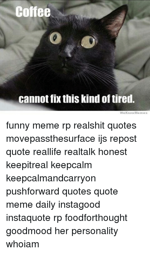 Coffee Cannot Fix This Kind Oftired We Know Memes Funny Meme Rp ... #blackCoffee