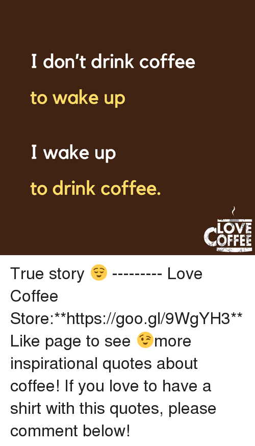 I Don't Drink Coffee to Wake Up I Wake Up to Drink Coffee LOVE ... #iLoveCoffee