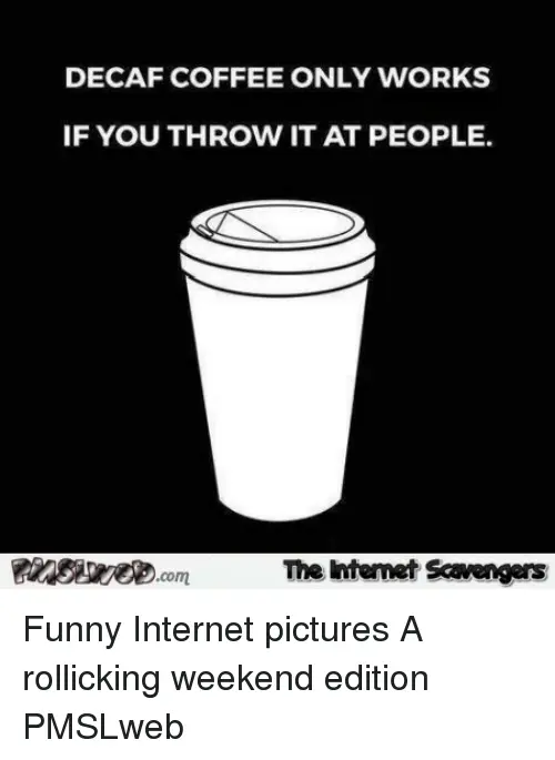 DECAF COFFEE ONLY WORKS IF YOU THROW IT AT PEOPLE the Intemet ... #decafCoffee