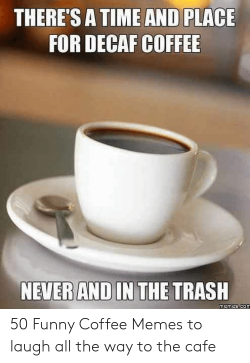 THERE'S a TIME AND PLACE FOR DECAF COFFEE NEVER AND IN THE TRASH ... #decafCoffee