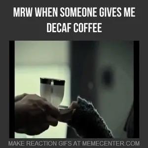 Decaf Coffee Sucks by theonlyenigma - Meme Center #decafCoffee