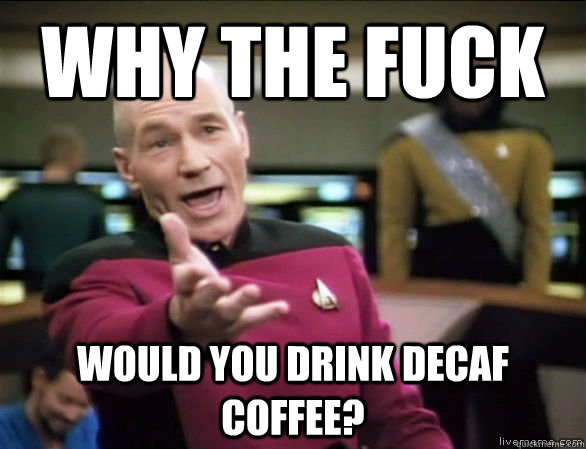 why the fuck would you drink decaf coffee? - Annoyed Picard HD ... #decafCoffee
