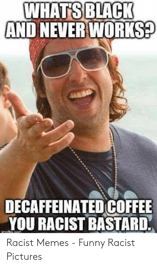 WHATS BLACK AND NEVER WORKS? DECAFFEINATED COFFEE YOU RACIST ... #decafCoffee