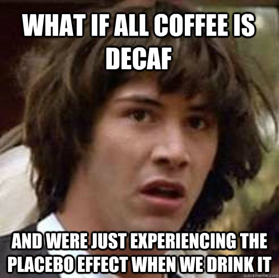 What if all coffee is decaf and were just experiencing the placebo ... #decafCoffee