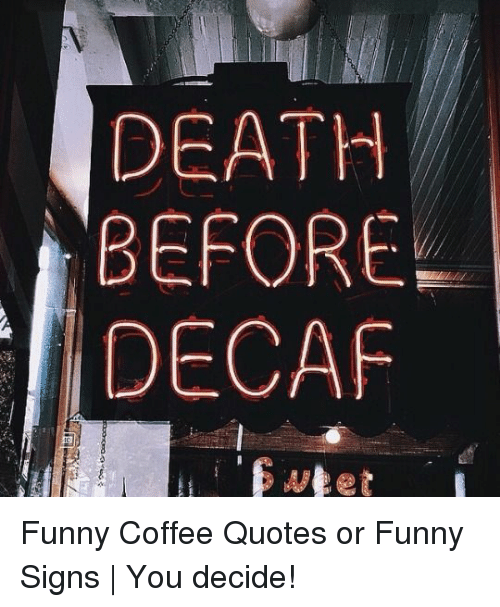 DEATH BEFORE DECAF Funny Coffee Quotes or Funny Signs | You Decide ... #decafCoffee