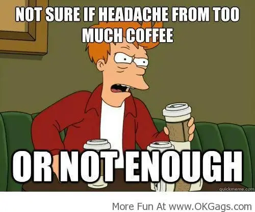 Headache From Too Much Coffee or Not Enough! | OkGags.com | Coffee ... #tooMuchCoffee