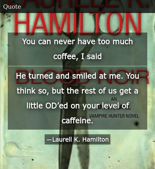 You Can Never Have Too Much Coffee I Said He Turned and Smiled at ... #tooMuchCoffee