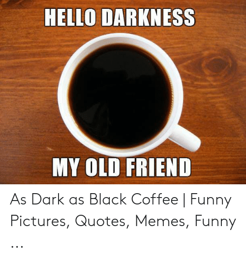 HELLO DARKNESS MY OLD FRIEND as Dark as Black Coffee | Funny ... #darkCoffee