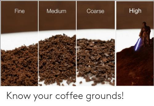 Coarse High Fine Medium Know Your Coffee Grounds! | Coffee Meme on ... #coffeeBean