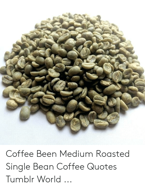 Coffee Been Medium Roasted Single Bean Coffee Quotes Tumblr World ... #coffeeBean