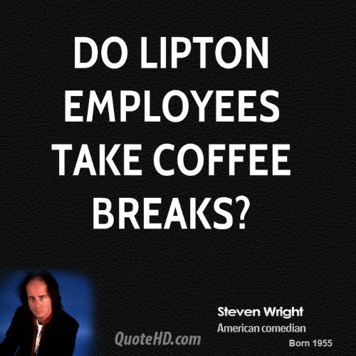 DO LIPTON EMPLOYEES TAKE COFFEE BREAKS? Steven Wright American ... #coffeeBreak