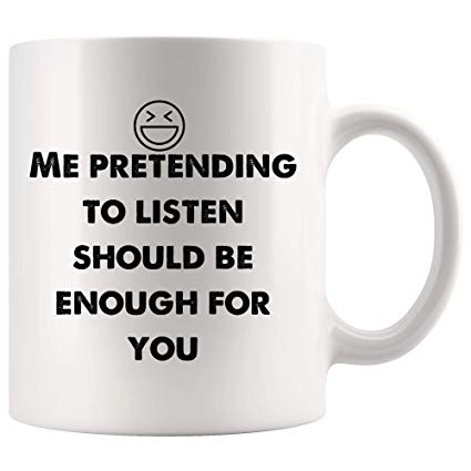 Amazon.com: Me pretending to listen should be enough for you Funny ... #sarcasticCoffee