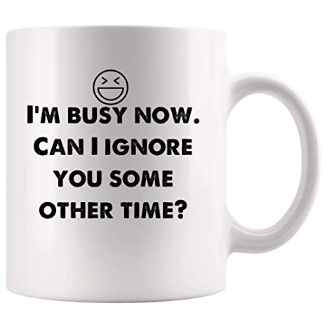 Amazon.com: I'm busy now. Can I ignore you some other time? Funny ... #coffeeNow
