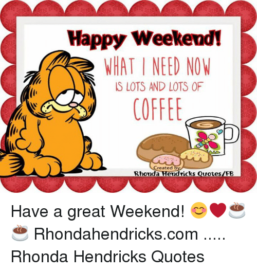 Happy Weekend! HAT I NEED NOW S LOTS AND LOTS OF COFFEE Reated ... #coffeeNow