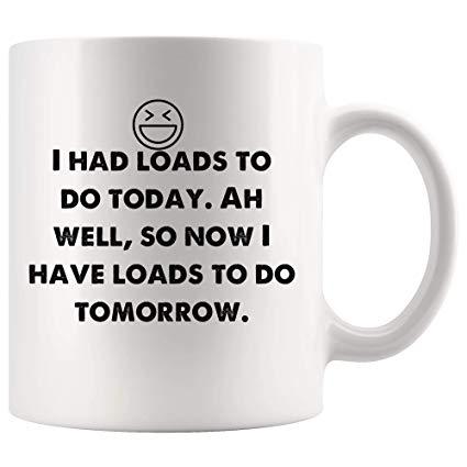 Amazon.com: Loads do today. Now I have loads to do tomorrow. Funny ... #coffeeNow