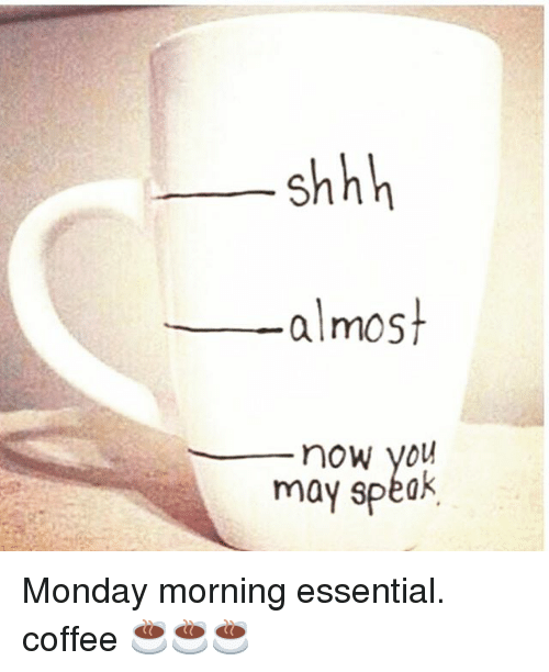 Shhh Almost Now You May Spe Monday Morning Essential Coffee ... #coffeeNow