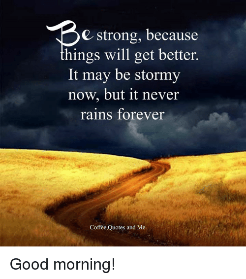 E Strong Because Hings Will Get Better It May Be Stormy Now but It ... #strongCoffee