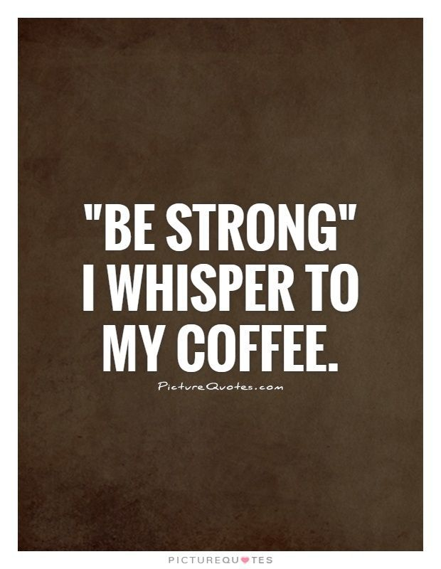 """Be strong"""" I whisper to my coffee. Picture Quotes. 
