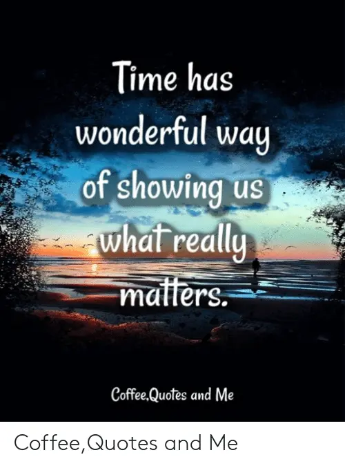 Time Has Wonderful Wa of Showing Us Whal Reall Maffers ... #coffeeTime