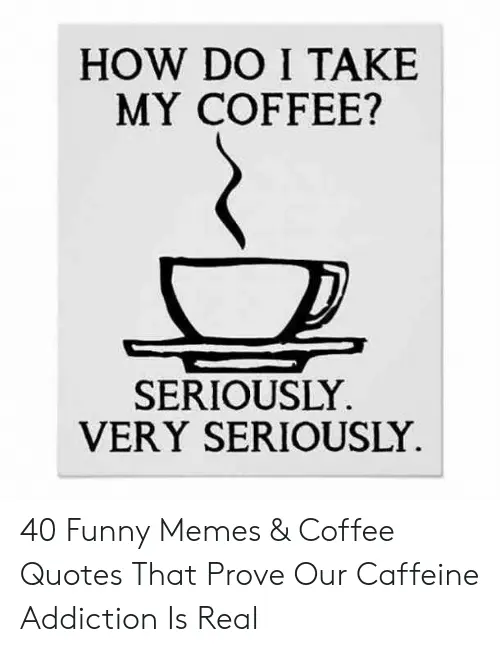 HOW DO I TAKE MY COFFEE? SERIOUSLY VERY SERIOUSLY 40 Funny Memes ... #coffeeAddict