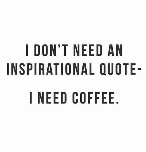 I DONT NEED AN INSPIRATIONAL QUOTE- I NEED COFFEE NO AU E DQ E ELF ... #needCoffee