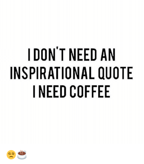 DON'T NEED AN INSPIRATIONAL QUOTE I NEED COFFEE 😒☕   | Meme on ME.ME #needCoffee