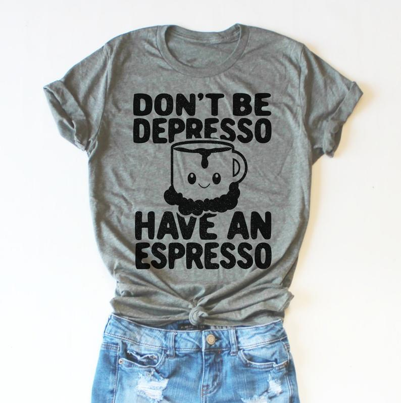 Dont Be Depresso Have An Espresso Caffeine Fiends Coffee | Etsy #coffeeLovers