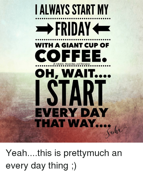 ALWAYS START MY FRIDAY WITH a GIANT CUP OF COFFEE OH WAIT I START ... #coffeeFriday