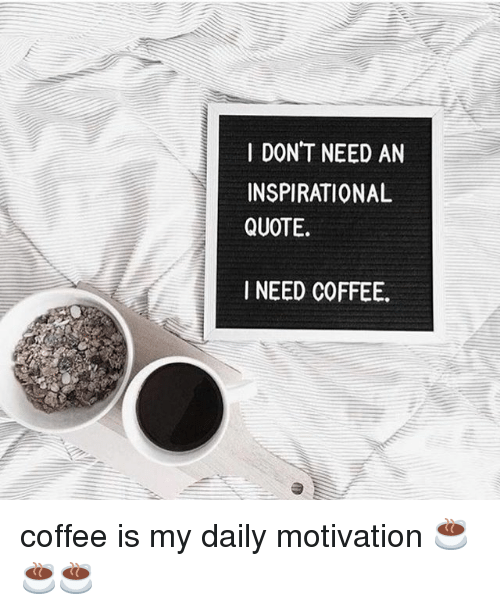 I DONT NEED AN INSPIRATIONAL QUOTE I NEED COFFEE Coffee Is My ... #needCoffee