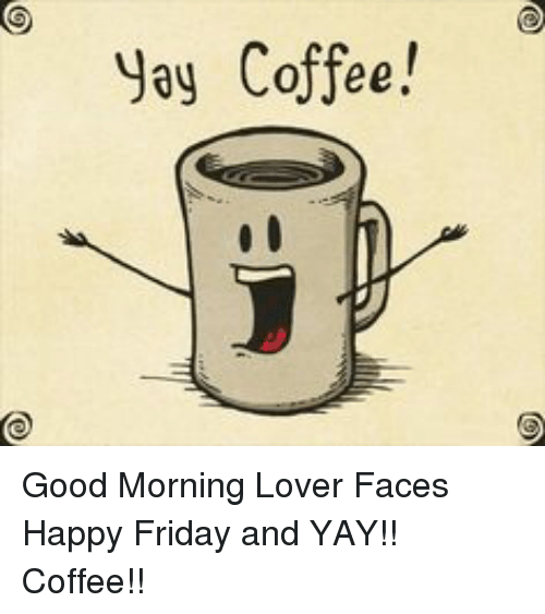 Jay Coffee! Good Morning Lover Faces Happy Friday and YAY!! Coffee ... #coffeeFriday