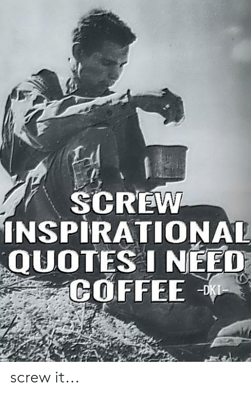 SCREW NSPIRATIONAL QUOTES I NEED COFFEE Screw It | Meme on ME.ME #needCoffee