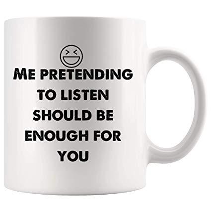 Amazon.com: Me pretending to listen should be enough for you Funny ... #notEnoughCoffee