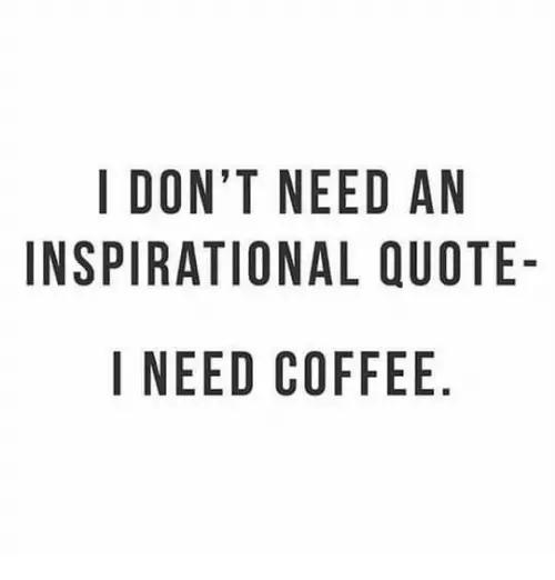 I DON'T NEED AN INSPIRATIONAL QUOTE I NEED COFFEE | Meme on ME.ME #needCoffee