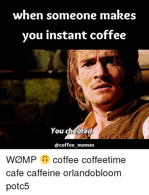 When Someone Makes You Instant Coffee You Cheated Coffee Memes ... #instantCoffee
