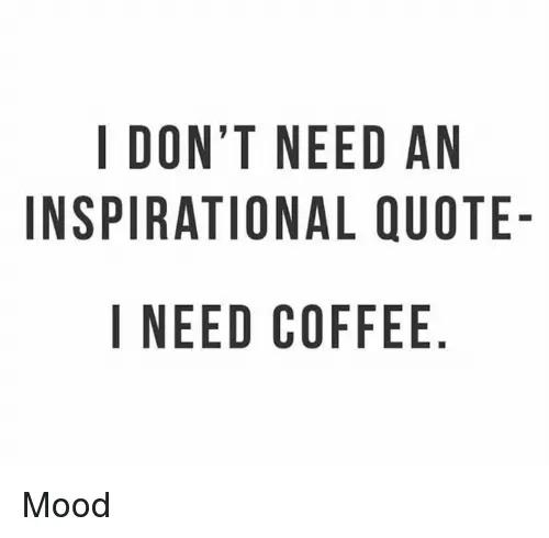 I DONT NEED AN INSPIRATIONAL QUOTE- I NEED COFFEE NO AUE DQ E ELF ... #needCoffee