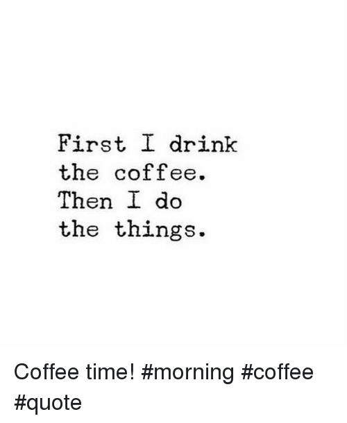First I Drink the Coffee Then I Do the Things Coffee Time ... #coffeeTime