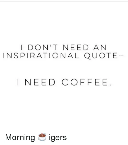I DON'T NEED AN INSPIRATIONAL QUOTE I NEED COFFEE Morning ... #needCoffee