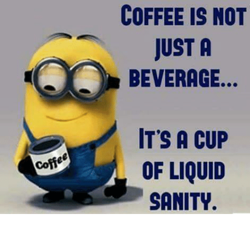 Coffee COFFEE IS NOT JUST a BEVERAGE IT'S a CUP OF LIQUID SANITY ... #coffeeTime
