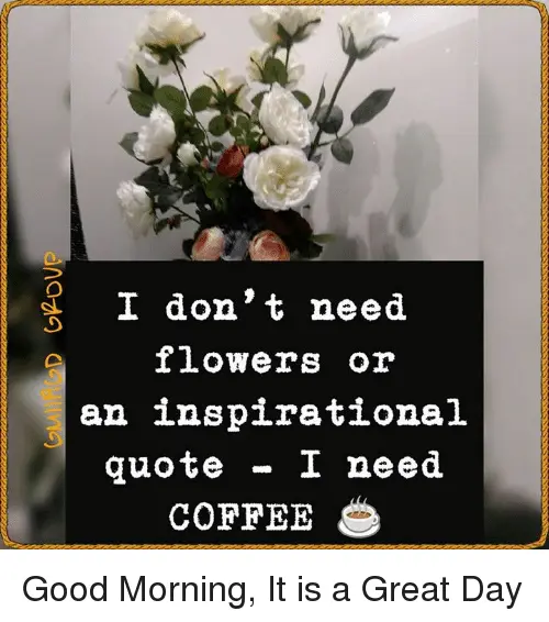 I Don't Need Flowers or an Inspirational Quote I Need COFFEE Good ... #needCoffee