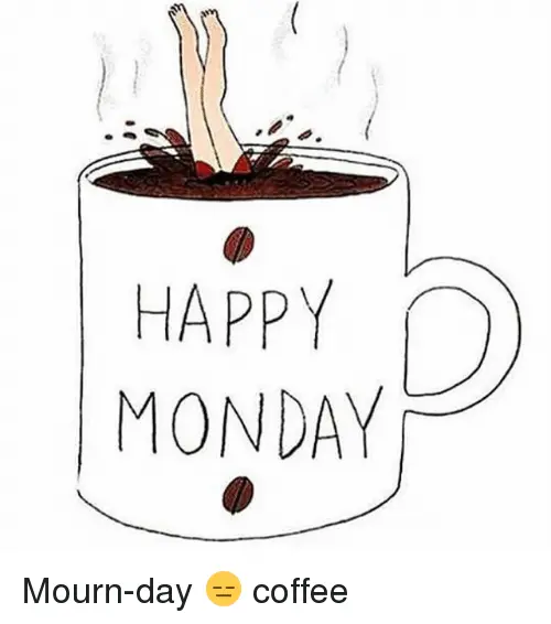 HAPPY MONDAY Mourn-Day 😑 Coffee | Mondays Meme on ME.ME #mondayCoffee
