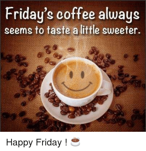Friday's Coffee Always Seems to Taste a Little Sweeter Happy ... #happyCoffee