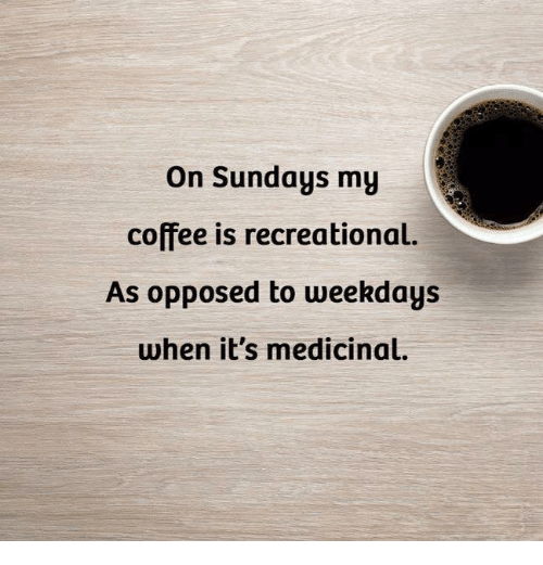 On Sundays My Coffee Is Recreational as Opposed to Weekdays When ... #sundayCoffee