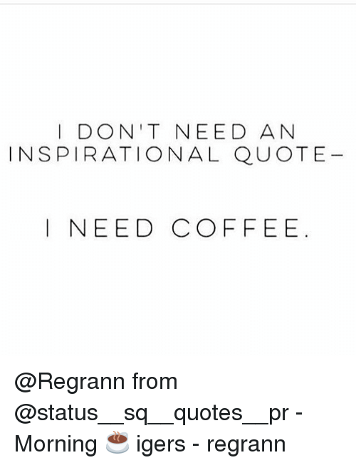 I DON'T NEED AN INSPIRATIONAL QUOTE I NEED COFFEE From - Morning ... #needCoffee