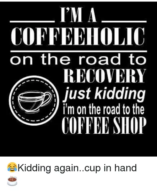 I'M a COFFEEHOLIC on the Road to RECOVERY Just Kidding Im on the ... #notEnoughCoffee